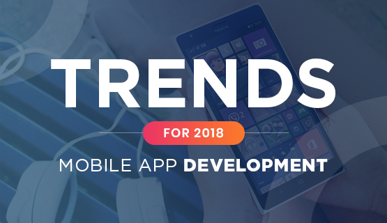 Mobile App Development Trends That Will Shape 2018